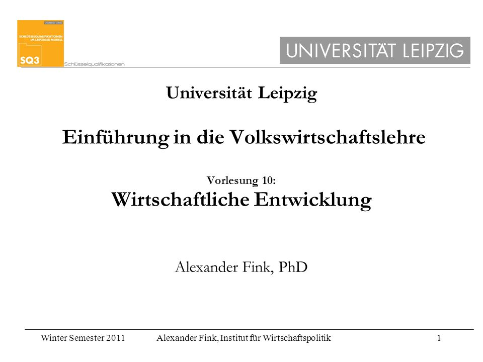 Universität Leipzig Einführung in die Volkswirtschaftslehre Vorlesung 10: Wirtschaftliche Entwicklung Alexander Fink, PhD