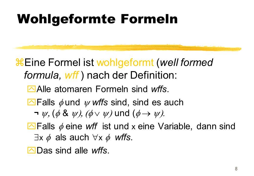 Wohlgeformte Formeln Eine Formel ist wohlgeformt (well formed formula, wff ) nach der Definition: Alle atomaren Formeln sind wffs.