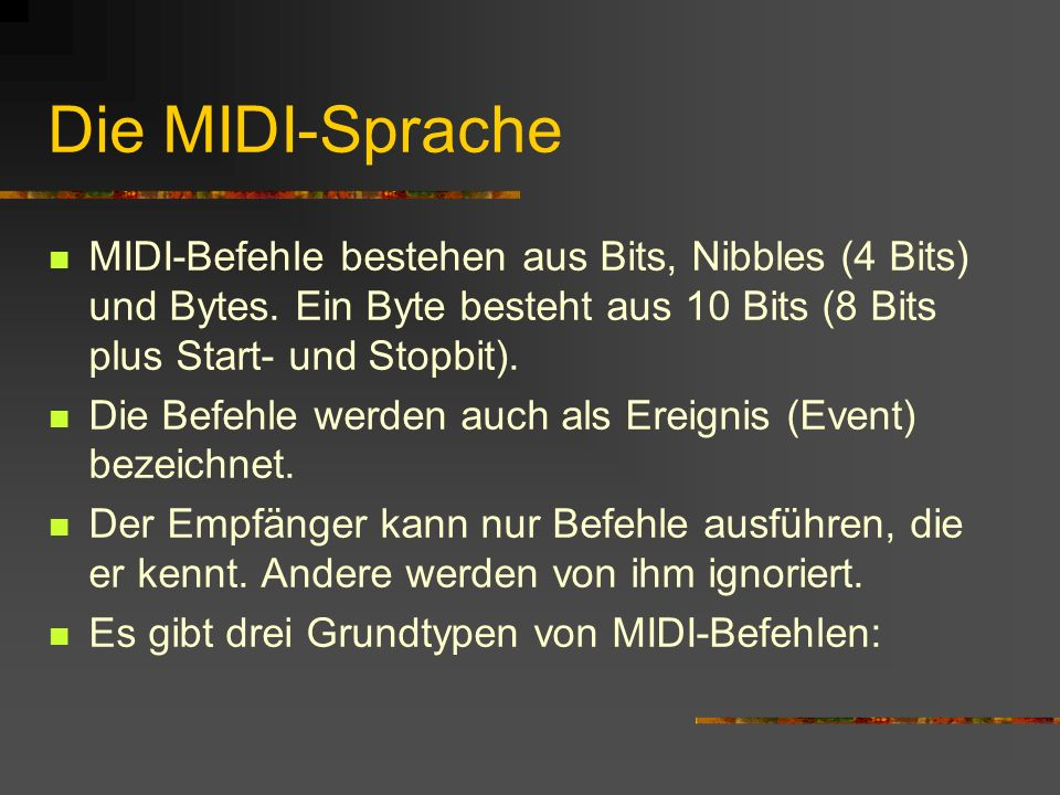 Die MIDI-Sprache MIDI-Befehle bestehen aus Bits, Nibbles (4 Bits) und Bytes. Ein Byte besteht aus 10 Bits (8 Bits plus Start- und Stopbit).