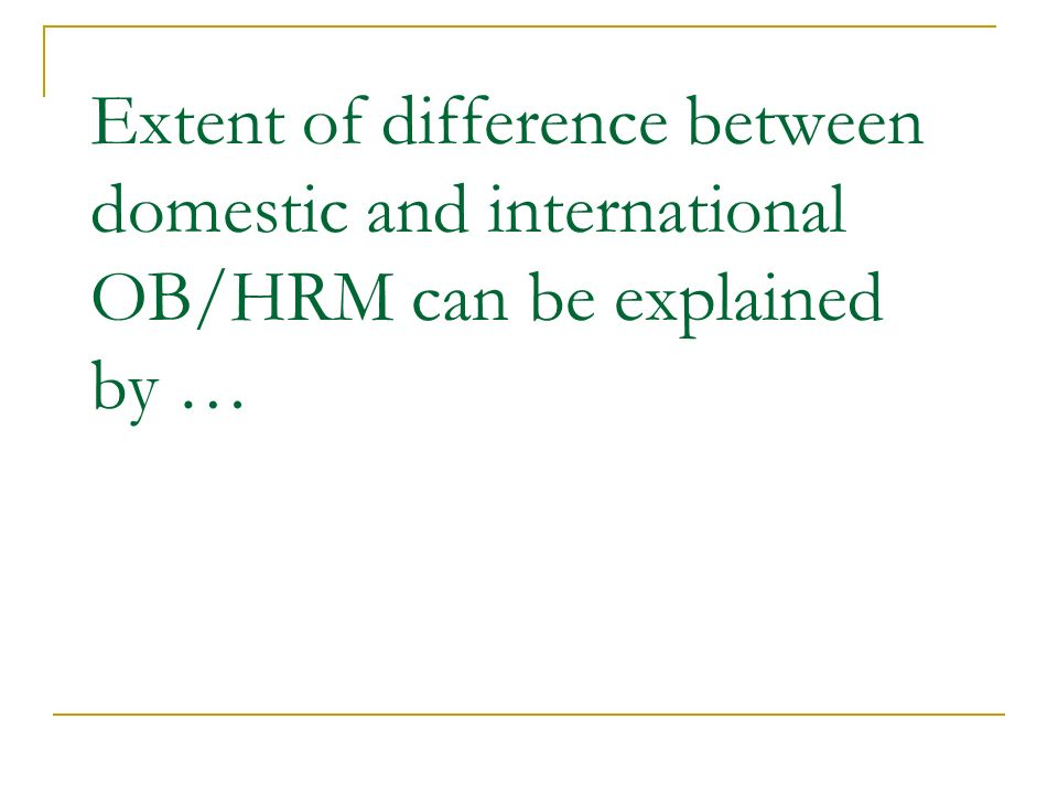 Extent of difference between domestic and international OB/HRM can be explained by …