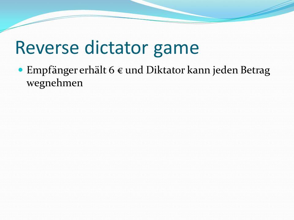 Reverse dictator game Empfänger erhält 6 € und Diktator kann jeden Betrag wegnehmen