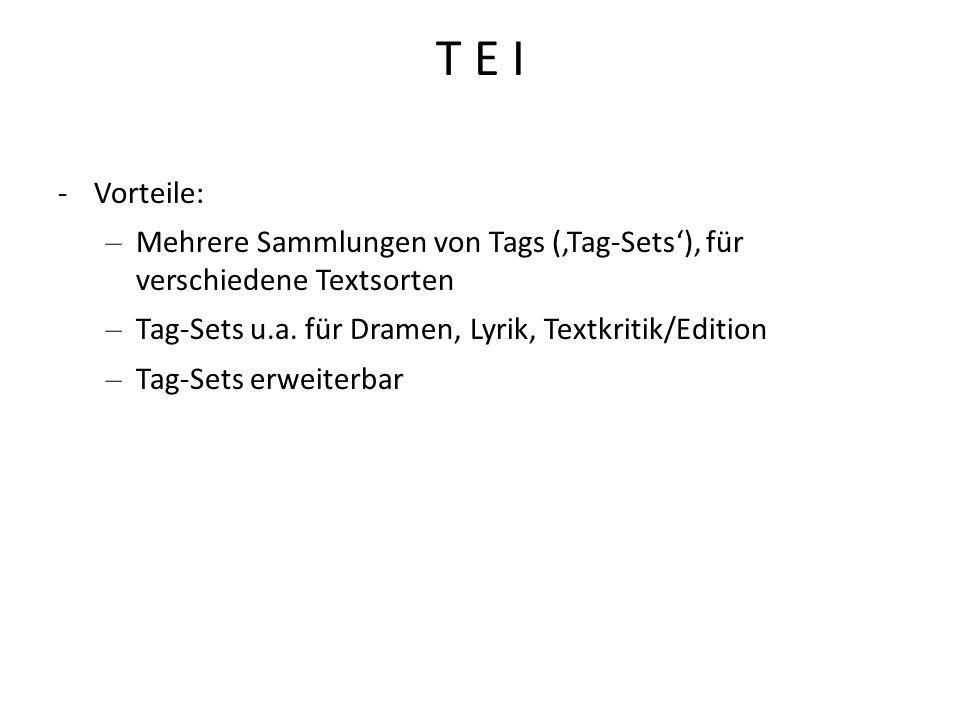 T E I Vorteile: Mehrere Sammlungen von Tags ('Tag-Sets'), für verschiedene Textsorten. Tag-Sets u.a. für Dramen, Lyrik, Textkritik/Edition.