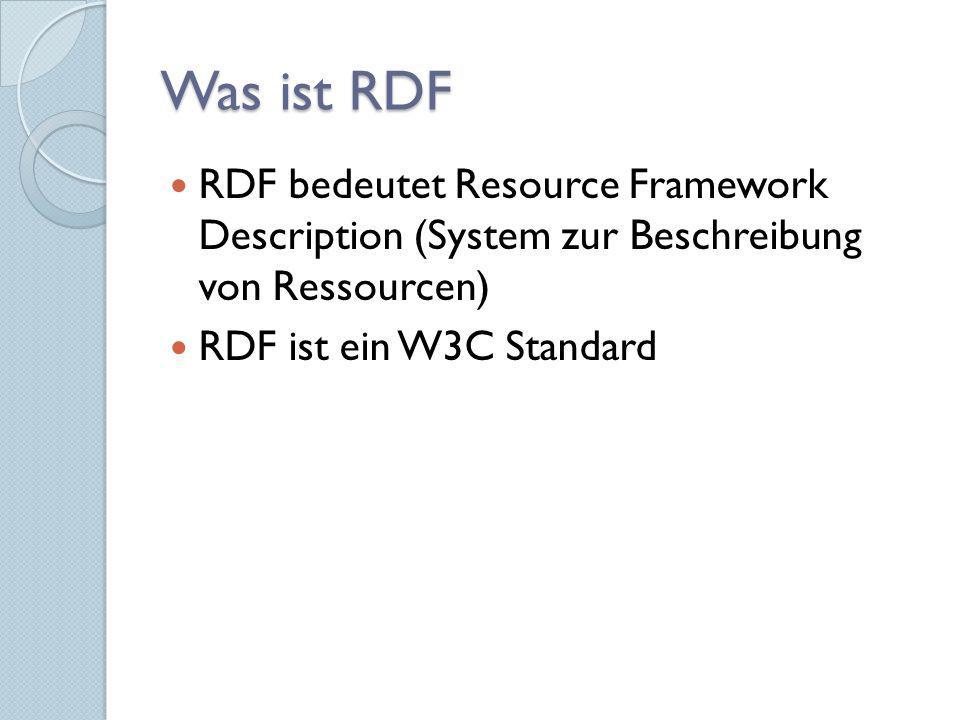 Was ist RDF RDF bedeutet Resource Framework Description (System zur Beschreibung von Ressourcen) RDF ist ein W3C Standard.