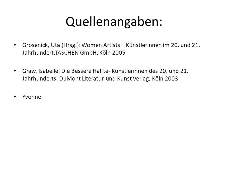 Quellenangaben: Grosenick, Uta (Hrsg.): Women Artists – Künstlerinnen im 20. und 21. Jahrhundert.TASCHEN GmbH, Köln 2005.
