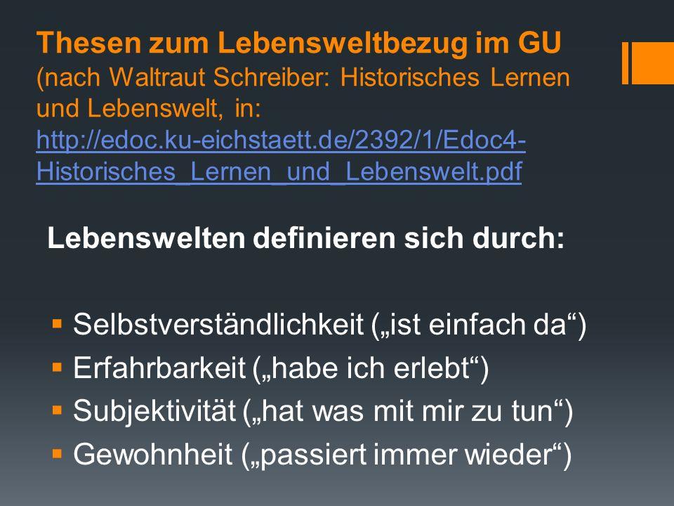 Thesen zum Lebensweltbezug im GU (nach Waltraut Schreiber: Historisches Lernen und Lebenswelt, in: http://edoc.ku-eichstaett.de/2392/1/Edoc4-Historisches_Lernen_und_Lebenswelt.pdf