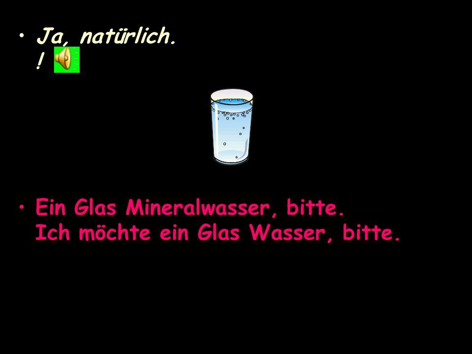 Ja, natürlich. ! Ein Glas Mineralwasser, bitte. Ich möchte ein Glas Wasser, bitte.