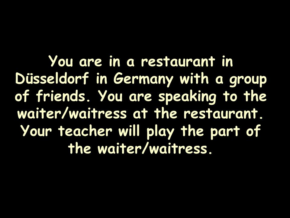 You are in a restaurant in Düsseldorf in Germany with a group of friends.