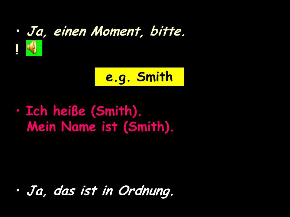 Ja, einen Moment, bitte. e.g. Smith. Ich heiße (Smith).