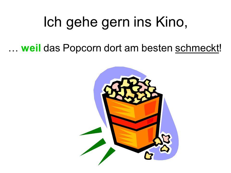 Ich gehe gern ins Kino, … weil das Popcorn dort am besten schmeckt!