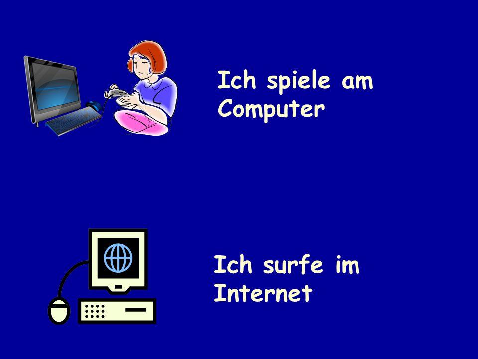 Ich spiele am Computer Ich surfe im Internet