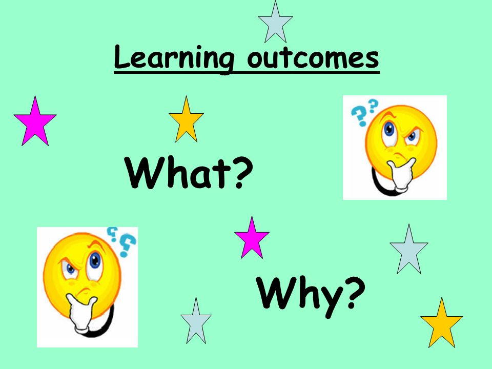 Learning outcomes What Why