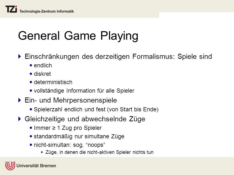 General Game Playing Einschränkungen des derzeitigen Formalismus: Spiele sind. endlich. diskret. deterministisch.