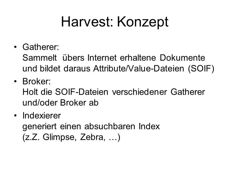 Harvest: Konzept Gatherer: Sammelt übers Internet erhaltene Dokumente und bildet daraus Attribute/Value-Dateien (SOIF)