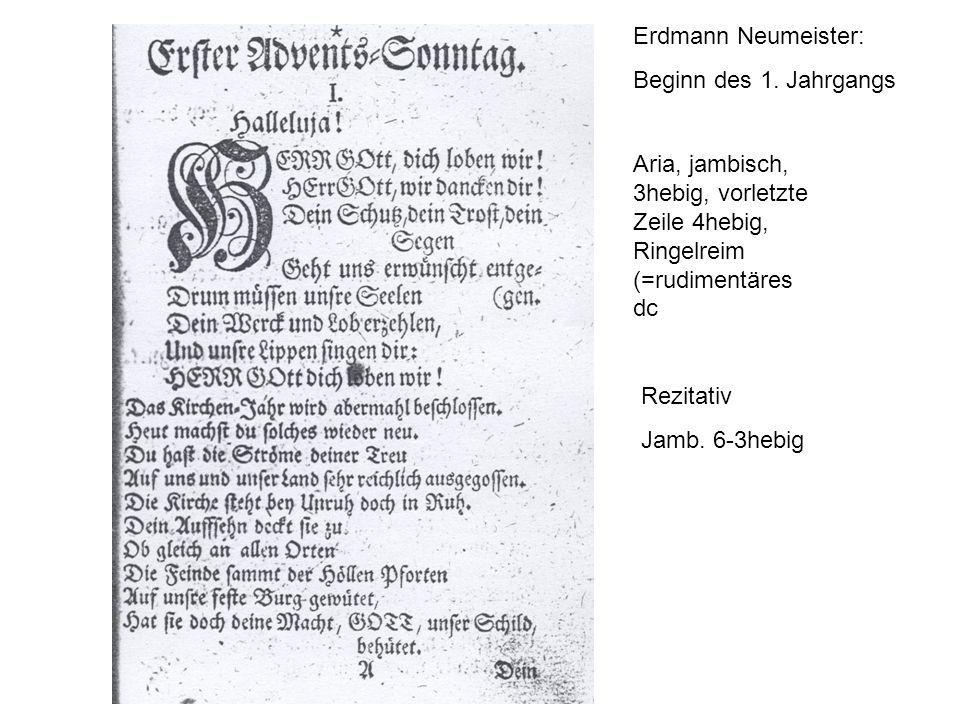 Erdmann Neumeister: Beginn des 1. Jahrgangs. Aria, jambisch, 3hebig, vorletzte Zeile 4hebig, Ringelreim (=rudimentäres dc.