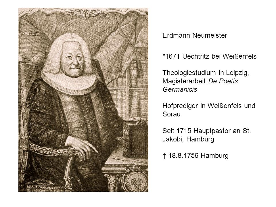 Erdmann Neumeister *1671 Uechtritz bei Weißenfels. Theologiestudium in Leipzig, Magisterarbeit De Poetis Germanicis.