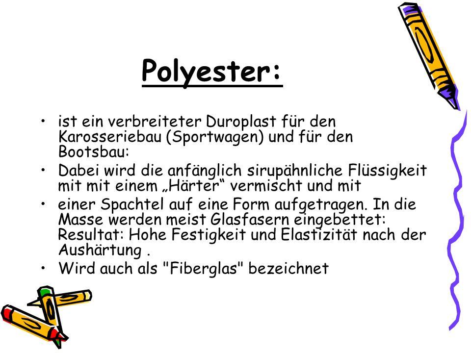 Polyester: ist ein verbreiteter Duroplast für den Karosseriebau (Sportwagen) und für den Bootsbau: