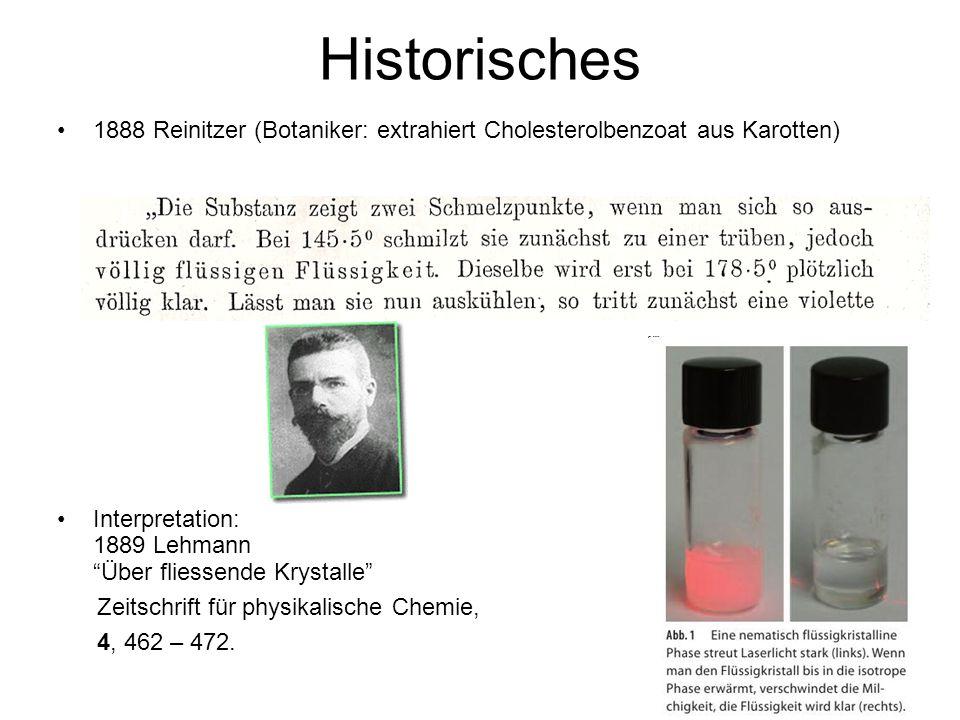 Historisches 1888 Reinitzer (Botaniker: extrahiert Cholesterolbenzoat aus Karotten) Interpretation: 1889 Lehmann Über fliessende Krystalle