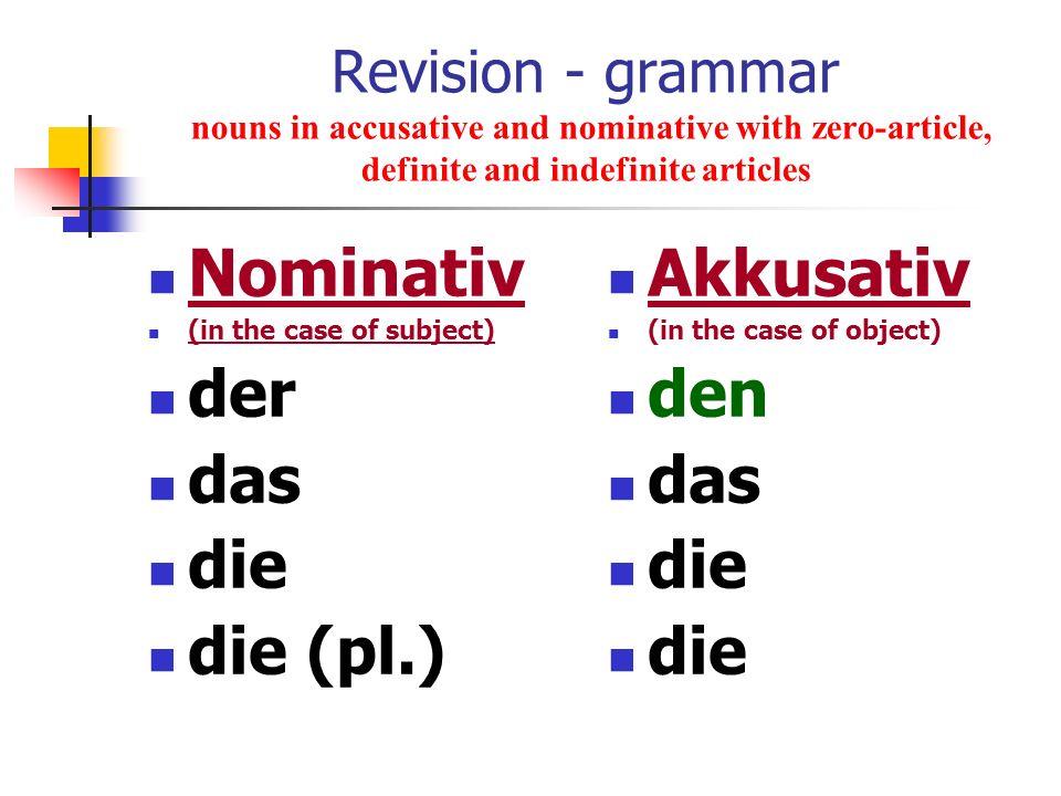 Nominativ der das die die (pl.) Akkusativ den das die