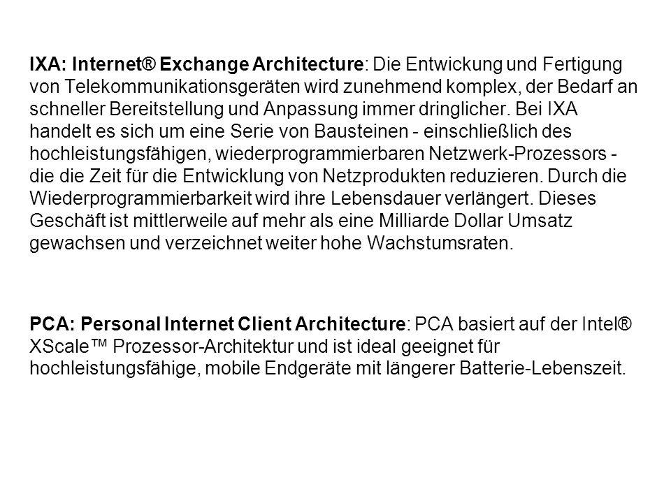 IXA: Internet® Exchange Architecture: Die Entwickung und Fertigung von Telekommunikationsgeräten wird zunehmend komplex, der Bedarf an schneller Bereitstellung und Anpassung immer dringlicher. Bei IXA handelt es sich um eine Serie von Bausteinen - einschließlich des hochleistungsfähigen, wiederprogrammierbaren Netzwerk-Prozessors - die die Zeit für die Entwicklung von Netzprodukten reduzieren. Durch die Wiederprogrammierbarkeit wird ihre Lebensdauer verlängert. Dieses Geschäft ist mittlerweile auf mehr als eine Milliarde Dollar Umsatz gewachsen und verzeichnet weiter hohe Wachstumsraten.