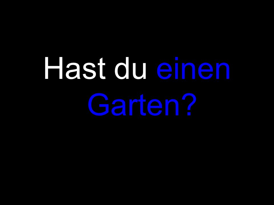 Hast du einen Garten