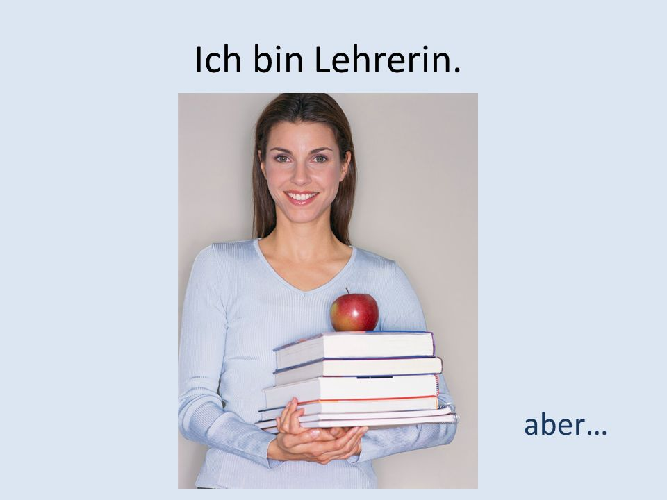 Ich bin Lehrerin. aber…
