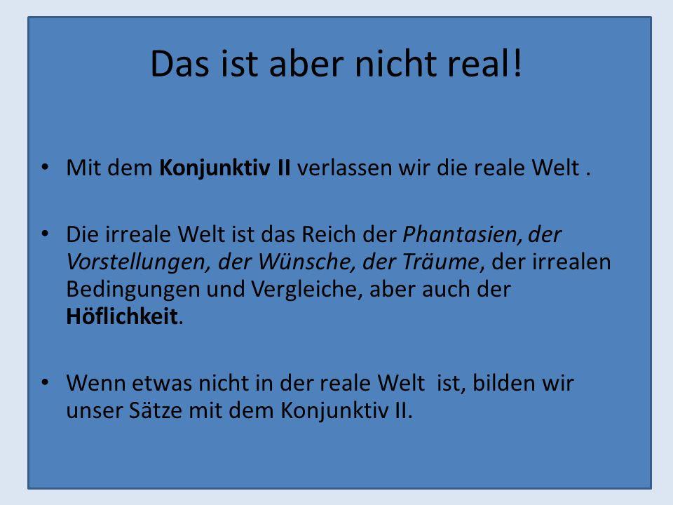 Das ist aber nicht real!Mit dem Konjunktiv II verlassen wir die reale Welt .