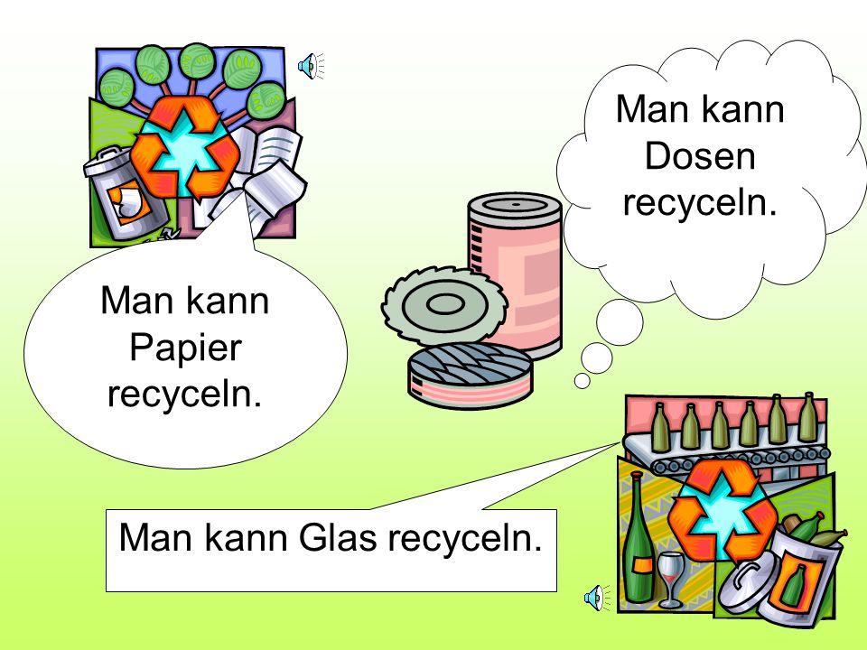 Man kann Dosen recyceln.