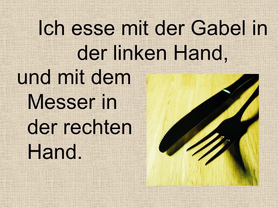 Ich esse mit der Gabel in der linken Hand,