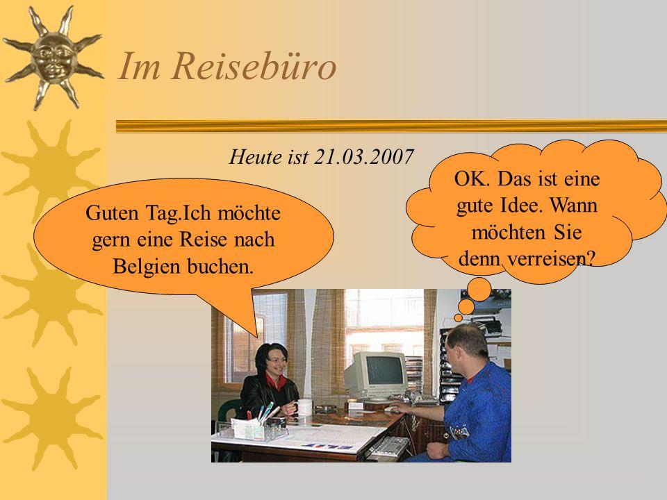 Im Reisebüro Heute ist 21.03.2007. OK. Das ist eine gute Idee. Wann möchten Sie denn verreisen