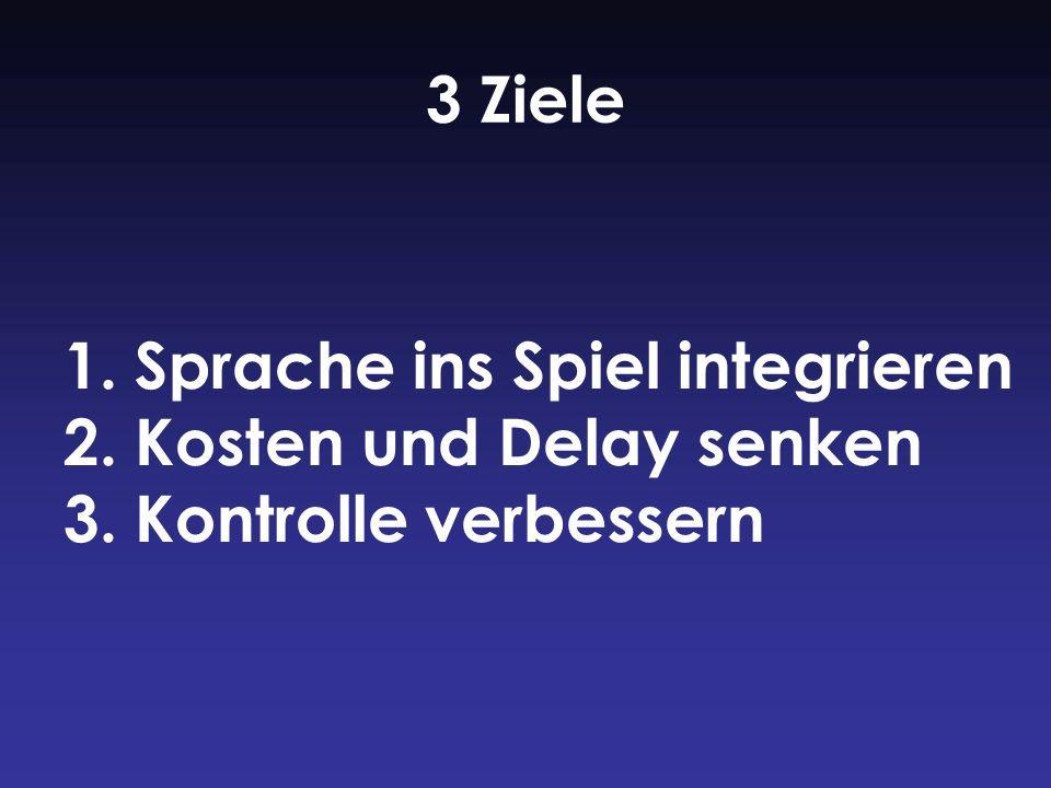3 Ziele 1. Sprache ins Spiel integrieren 2. Kosten und Delay senken 3. Kontrolle verbessern