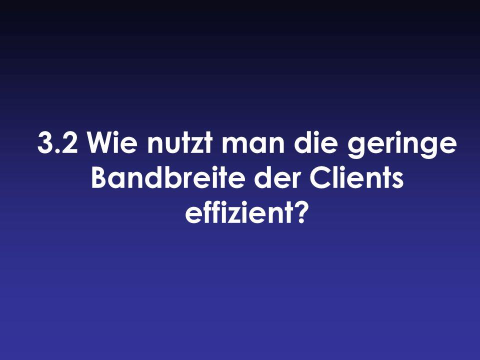 3.2 Wie nutzt man die geringe Bandbreite der Clients effizient