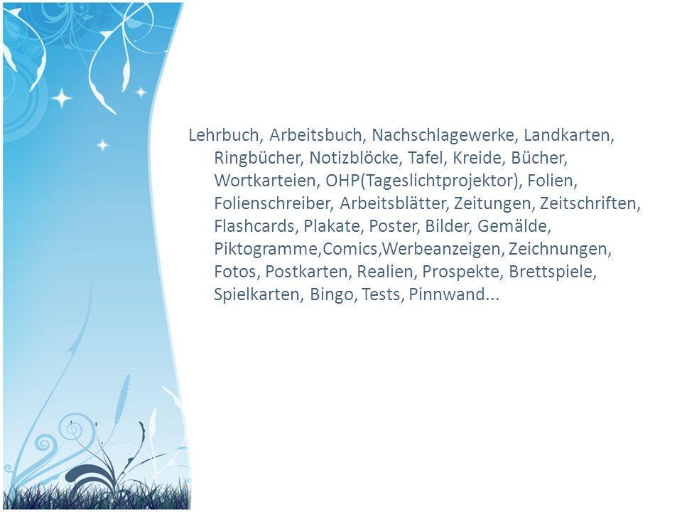 Lehrbuch, Arbeitsbuch, Nachschlagewerke, Landkarten, Ringbücher, Notizblöcke, Tafel, Kreide, Bücher, Wortkarteien, OHP(Tageslichtprojektor), Folien, Folienschreiber, Arbeitsblätter, Zeitungen, Zeitschriften, Flashcards, Plakate, Poster, Bilder, Gemälde, Piktogramme,Comics,Werbeanzeigen, Zeichnungen, Fotos, Postkarten, Realien, Prospekte, Brettspiele, Spielkarten, Bingo, Tests, Pinnwand...
