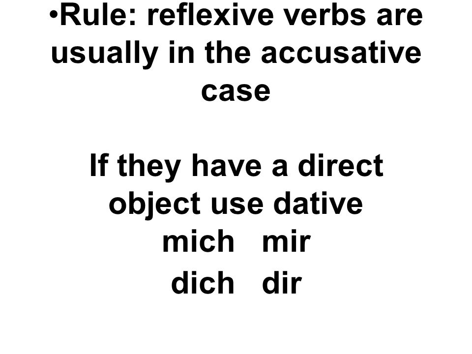 Rule: reflexive verbs are usually in the accusative case If they have a direct object use dative mich mir dich dir