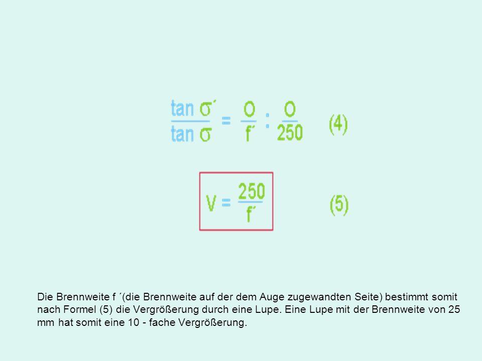 Die Brennweite f ´(die Brennweite auf der dem Auge zugewandten Seite) bestimmt somit nach Formel (5) die Vergrößerung durch eine Lupe.