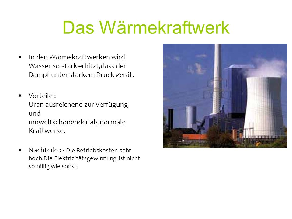 Das Wärmekraftwerk In den Wärmekraftwerken wird Wasser so stark erhitzt,dass der Dampf unter starkem Druck gerät.