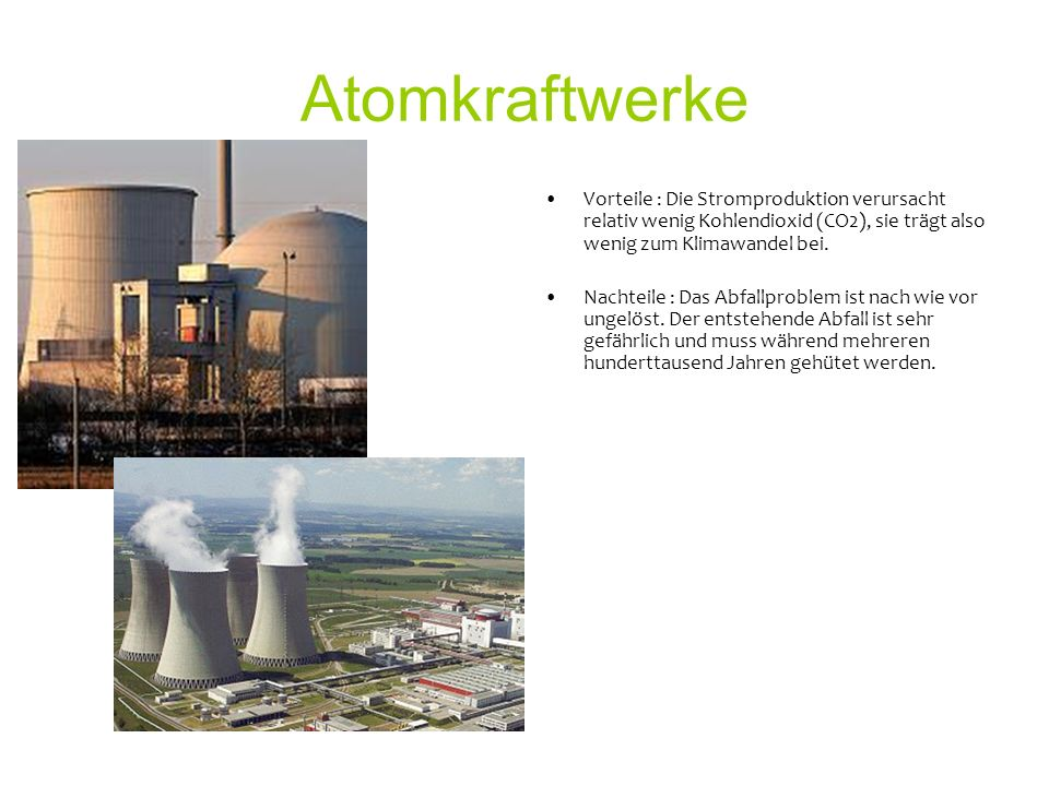 Atomkraftwerke Vorteile : Die Stromproduktion verursacht relativ wenig Kohlendioxid (CO2), sie trägt also wenig zum Klimawandel bei.