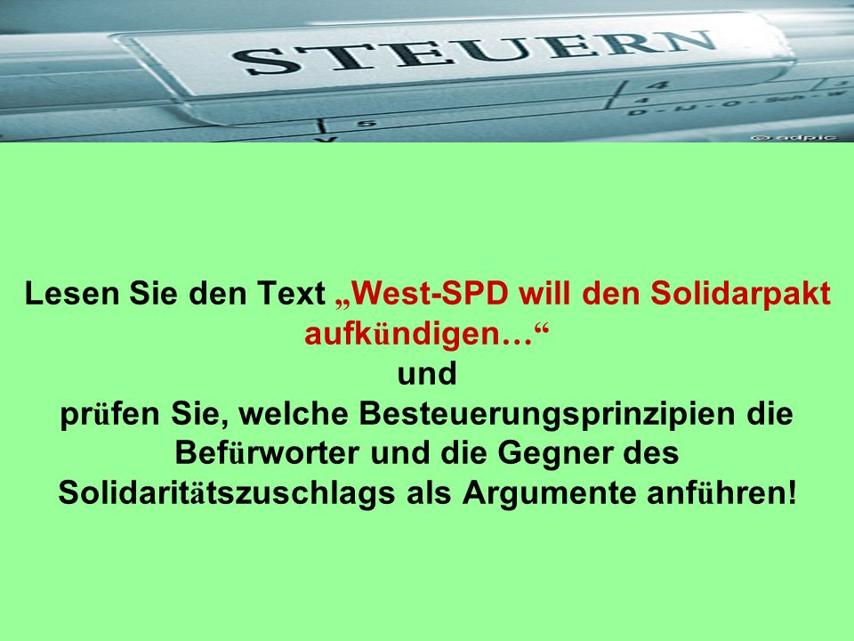 """Lesen Sie den Text """"West-SPD will den Solidarpakt aufkündigen… und prüfen Sie, welche Besteuerungsprinzipien die Befürworter und die Gegner des Solidaritätszuschlags als Argumente anführen!"""