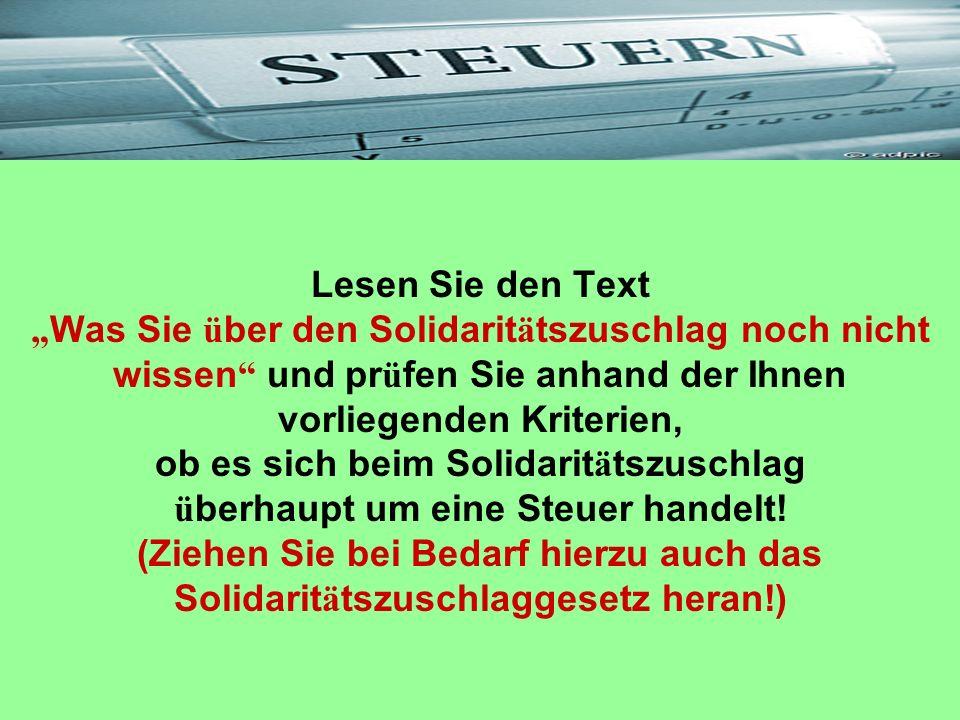 """Lesen Sie den Text """"Was Sie über den Solidaritätszuschlag noch nicht wissen und prüfen Sie anhand der Ihnen vorliegenden Kriterien, ob es sich beim Solidaritätszuschlag überhaupt um eine Steuer handelt."""