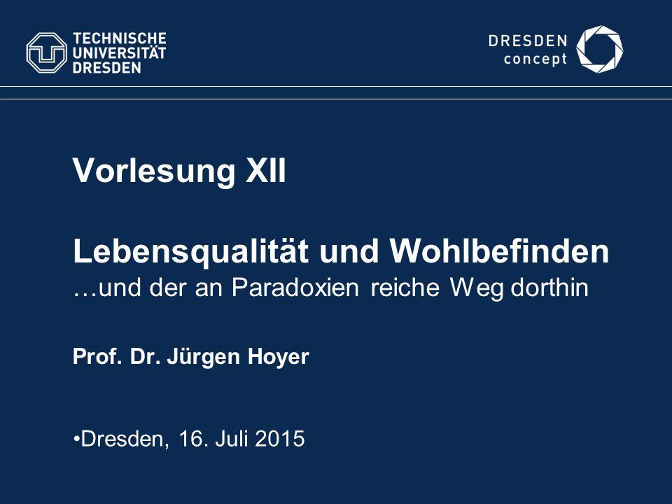 Vorlesung XII Lebensqualität und Wohlbefinden …und der an Paradoxien reiche Weg dorthin Prof. Dr. Jürgen Hoyer