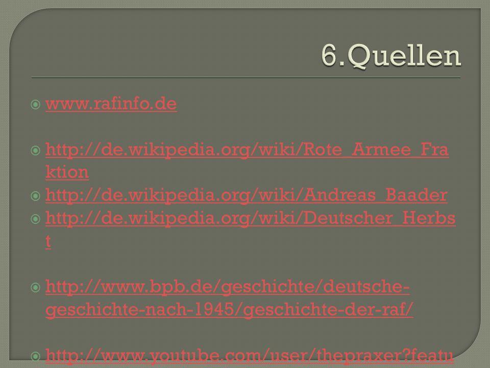 6.Quellenwww.rafinfo.de. http://de.wikipedia.org/wiki/Rote_Armee_Fraktion. http://de.wikipedia.org/wiki/Andreas_Baader.