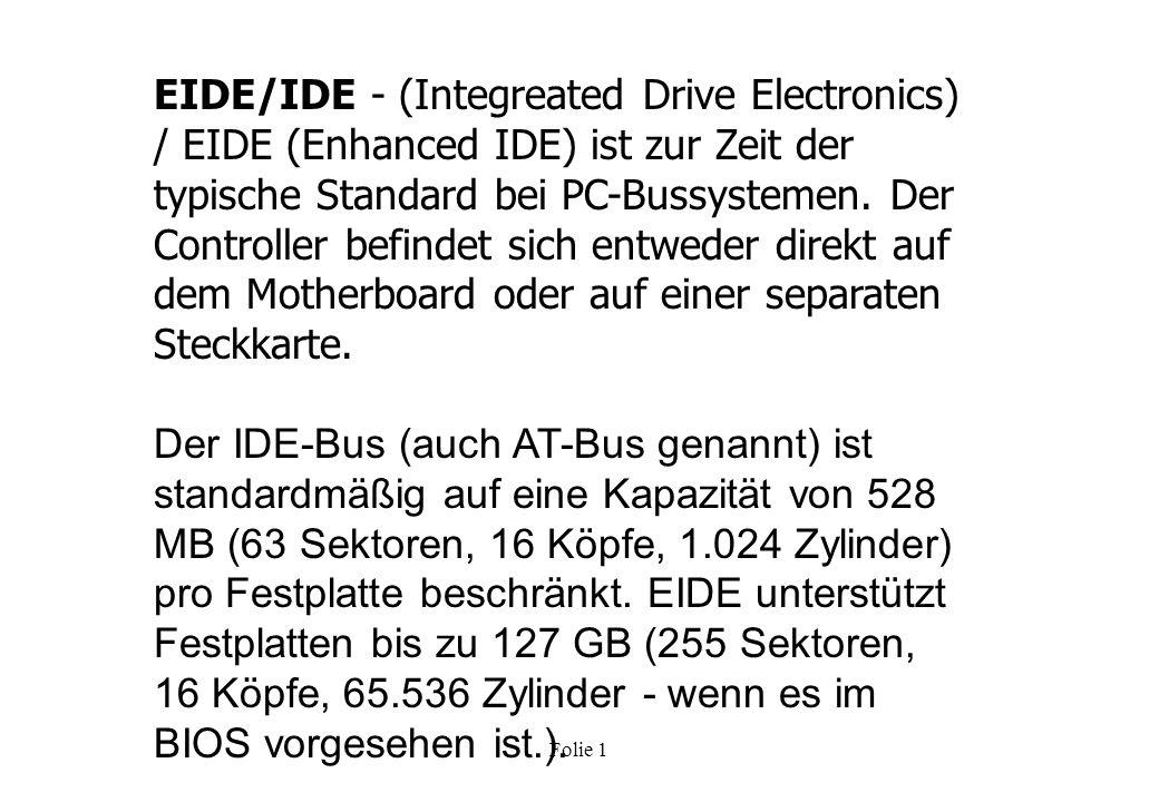 EIDE/IDE - (Integreated Drive Electronics) / EIDE (Enhanced IDE) ist zur Zeit der typische Standard bei PC-Bussystemen. Der Controller befindet sich entweder direkt auf dem Motherboard oder auf einer separaten Steckkarte.