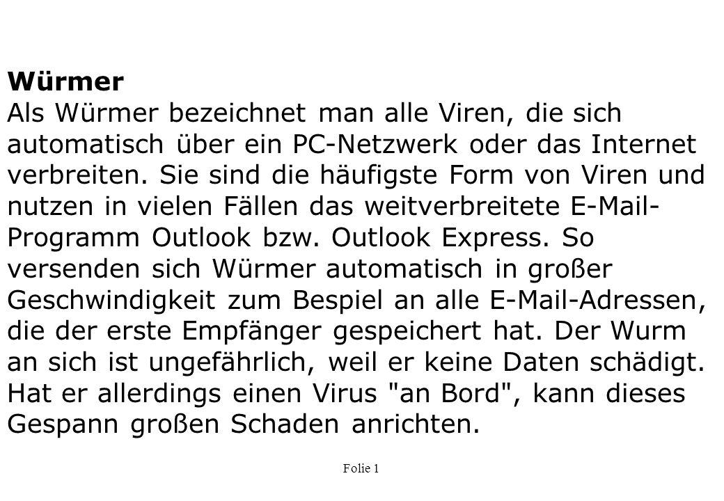 Würmer Als Würmer bezeichnet man alle Viren, die sich automatisch über ein PC-Netzwerk oder das Internet verbreiten. Sie sind die häufigste Form von Viren und nutzen in vielen Fällen das weitverbreitete E-Mail-Programm Outlook bzw. Outlook Express. So versenden sich Würmer automatisch in großer Geschwindigkeit zum Bespiel an alle E-Mail-Adressen, die der erste Empfänger gespeichert hat. Der Wurm an sich ist ungefährlich, weil er keine Daten schädigt. Hat er allerdings einen Virus an Bord , kann dieses Gespann großen Schaden anrichten.