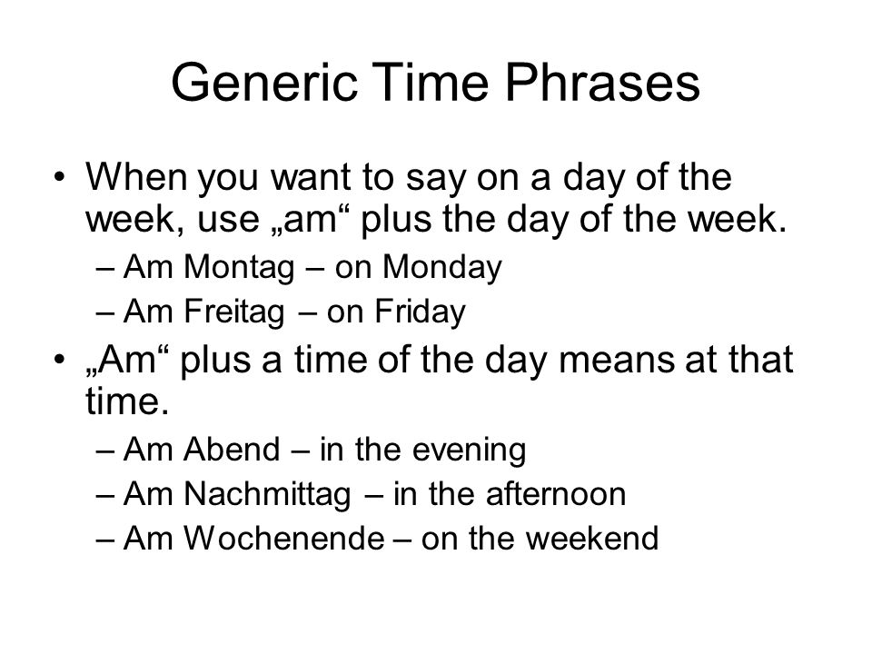 "Generic Time Phrases When you want to say on a day of the week, use ""am plus the day of the week. Am Montag – on Monday."