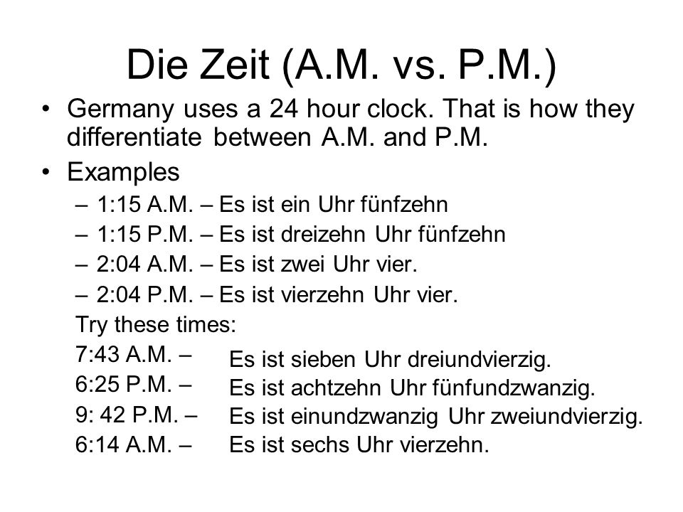 Die Zeit (A.M. vs. P.M.)Germany uses a 24 hour clock. That is how they differentiate between A.M. and P.M.