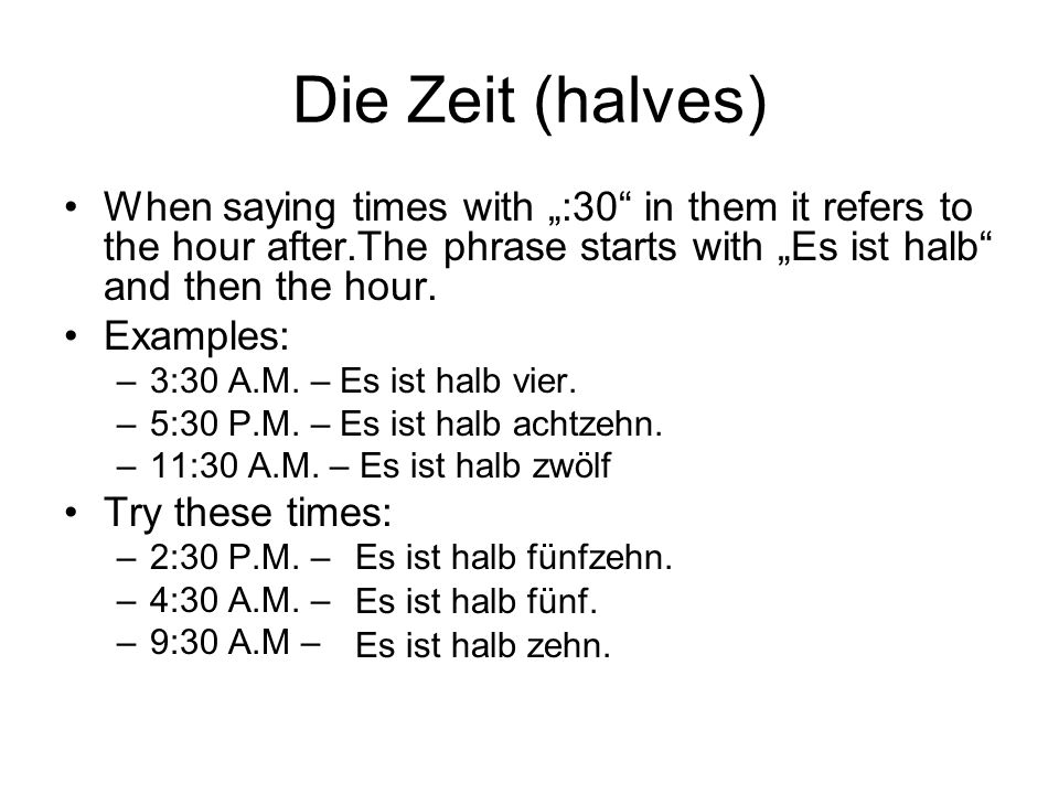 """Die Zeit (halves)When saying times with """":30 in them it refers to the hour after.The phrase starts with """"Es ist halb and then the hour."""
