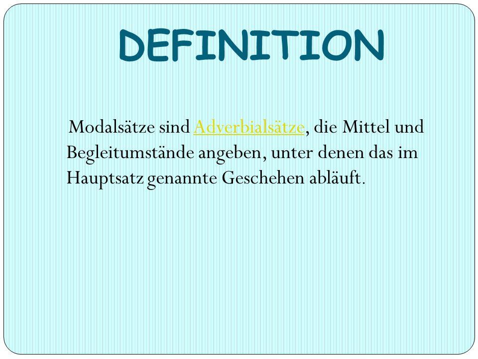 DEFINITION Modalsätze sind Adverbialsätze, die Mittel und Begleitumstände angeben, unter denen das im Hauptsatz genannte Geschehen abläuft.