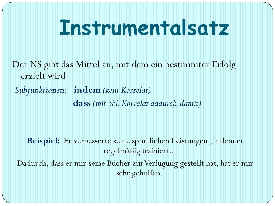 Instrumentalsatz Der NS gibt das Mittel an, mit dem ein bestimmter Erfolg erzielt wird. Subjunktionen: indem (kein Korrelat)