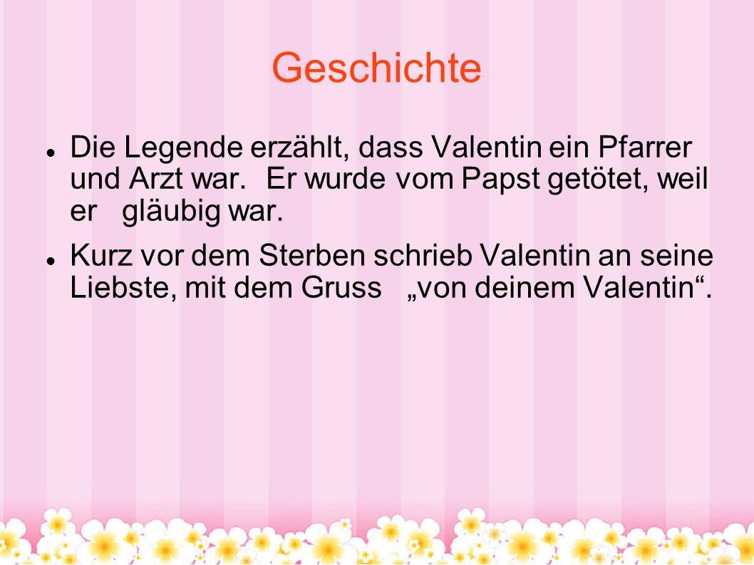 Geschichte Die Legende erzählt, dass Valentin ein Pfarrer und Arzt war. Er wurde vom Papst getötet, weil er gläubig war.