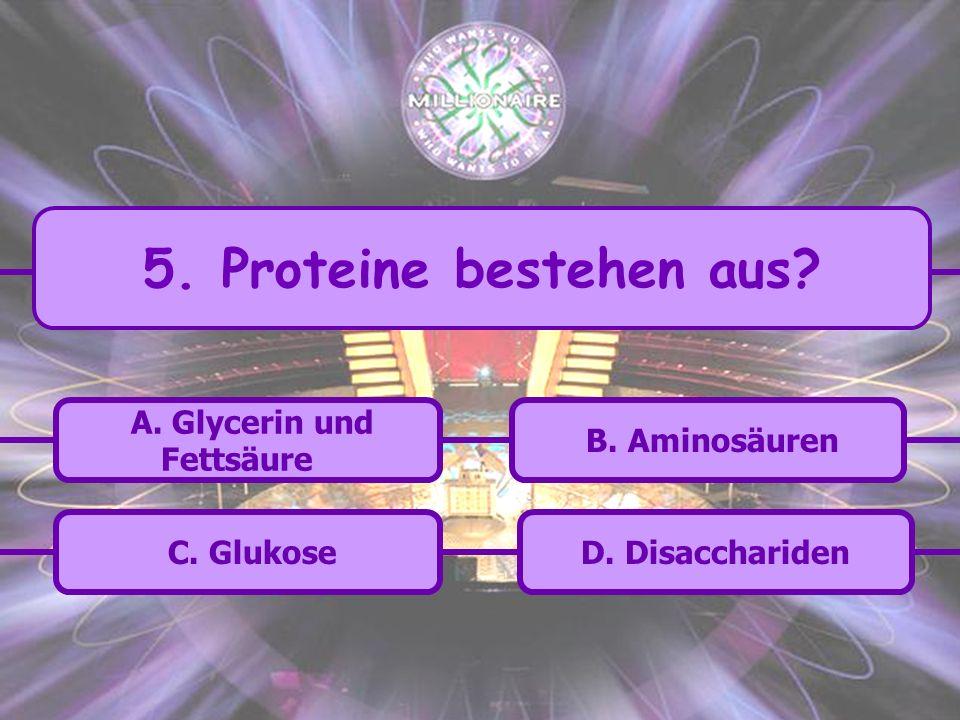 5. Proteine bestehen aus A. Glycerin und Fettsäure B. Aminosäuren