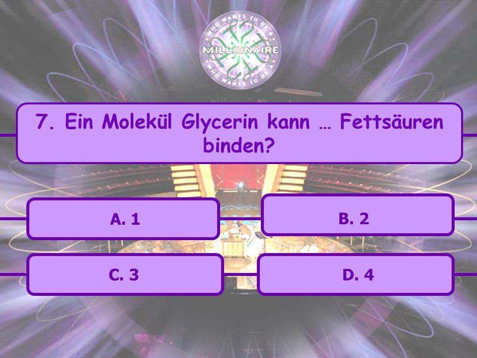 7. Ein Molekül Glycerin kann … Fettsäuren binden